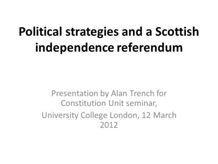 Political strategies and a Scottish independence referendum Presentation by Alan Trench for Constitution Unit seminar, University College London, 12 March.