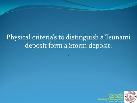 Physical criteria's to distinguish a Tsunami deposit form a Storm deposit.. By, Frango C.Johnson Research Scholar Department of Civil Engineering IIT Kanpur,