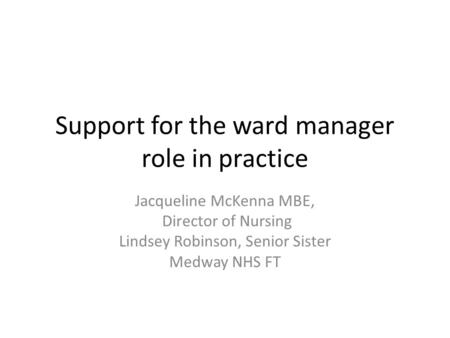 Support for the ward manager role in practice Jacqueline McKenna MBE, Director of Nursing Lindsey Robinson, Senior Sister Medway NHS FT.
