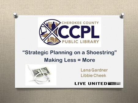 """Strategic Planning on a Shoestring"" Making Less = More Lana Gardner Libbie Cheek."