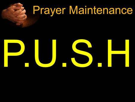 "P.U.S.H Prayer Maintenance. H APPENS P RAY U NTIL S OMETHIN G ""Now Jesus was telling them a parable to show that at all times they ought to pray and not."