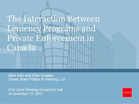 The Interaction Between Leniency Programs and Private Enforcement in Canada Mark Katz and Erika Douglas Davies Ward Phillips & Vineberg LLP ICN Cartel.