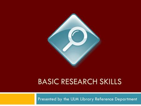BASIC RESEARCH SKILLS Presented by the ULM Library Reference Department.
