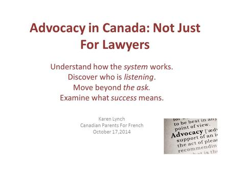 Advocacy in Canada: Not Just For Lawyers Understand how the system works. Discover who is listening. Move beyond the ask. Examine what success means. Karen.