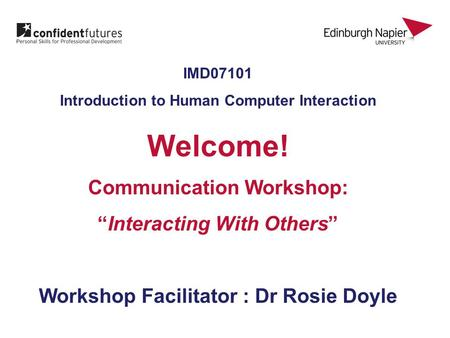 "IMD07101 Introduction to Human Computer Interaction Welcome! Communication Workshop: ""Interacting With Others"" Workshop Facilitator : Dr Rosie Doyle."