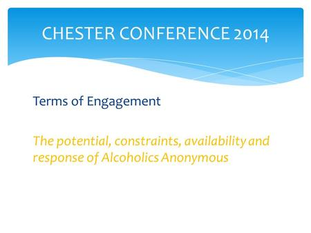 Terms of Engagement The potential, constraints, availability and response of Alcoholics Anonymous CHESTER CONFERENCE 2014.