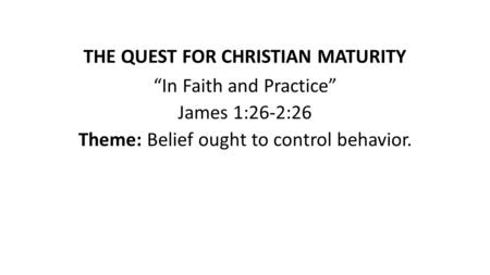 "THE QUEST FOR CHRISTIAN MATURITY ""In Faith and Practice"" James 1:26-2:26 Theme: Belief ought to control behavior."