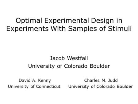 Optimal Experimental Design in Experiments With Samples of Stimuli Jacob Westfall University of Colorado Boulder David A. Kenny Charles M. Judd University.