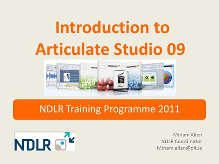 Introduction to Articulate Studio 09 NDLR Training Programme 2011 Miriam Allen NDLR Coordinator