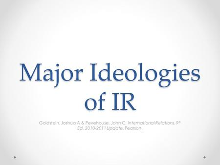 Major Ideologies of IR Goldstein, Joshua A & Pevehouse, John C. International Relations. 9 th Ed. 2010-2011 Update. Pearson.
