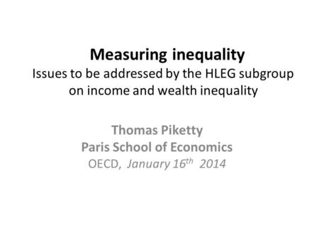 Measuring inequality Issues to be addressed by the HLEG subgroup on income and wealth inequality Thomas Piketty Paris School of Economics OECD, January.