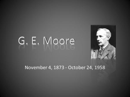 November 4, 1873 - October 24, 1958. G.E. Moore Distinguished English philosopher educated at Dulwich College in London and went on to study & teach at.