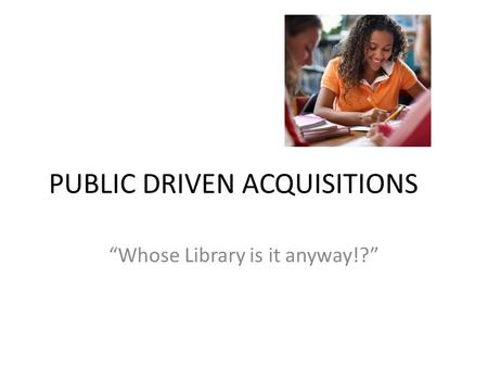 "PUBLIC DRIVEN ACQUISITIONS ""Whose Library is it anyway!?"""