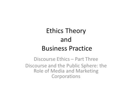 Ethics Theory and Business Practice Discourse Ethics – Part Three Discourse and the Public Sphere: the Role of Media and Marketing Corporations.