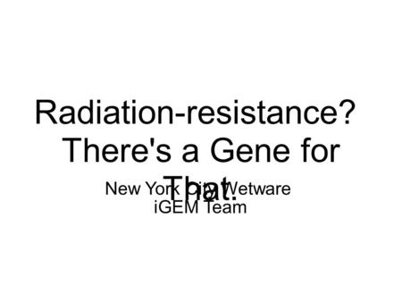 Radiation-resistance? There's a Gene for That. New York City Wetware iGEM Team.