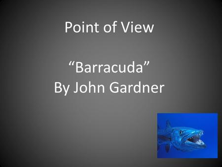 "Point of View ""Barracuda"" By John Gardner. I can determine the point of view of the narrator and characters in a poem. 1-I am very lost. 2-I have heard."