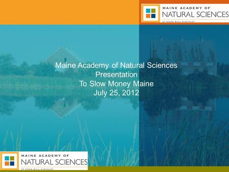 Maine Academy of Natural Sciences Presentation To Slow Money Maine July 25, 2012.