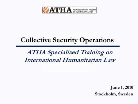 Collective Security Operations ATHA Specialized Training on International Humanitarian Law June 1, 2010 Stockholm, Sweden.