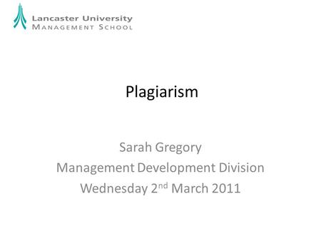 Plagiarism Sarah Gregory Management Development Division Wednesday 2 nd March 2011.