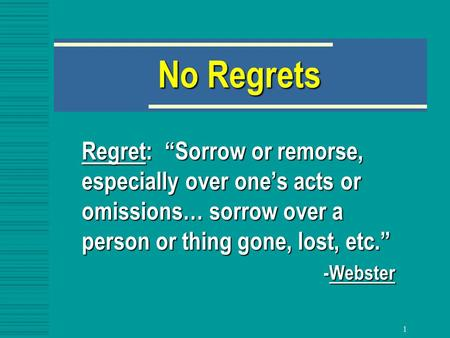 "1 No Regrets Regret: ""Sorrow or remorse, especially over one's acts or omissions… sorrow over a person or thing gone, lost, etc."" -Webster."