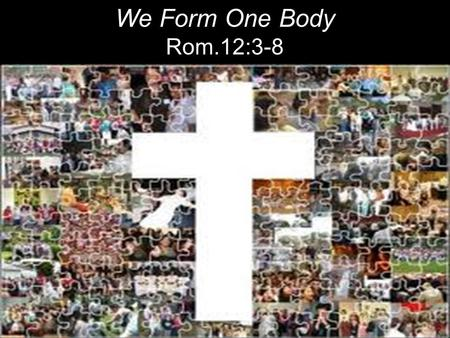 We Form One Body Rom.12:3-8. Therefore, I urge you, brothers, in view of God's mercy, to offer your bodies as living sacrifices, holy and pleasing.