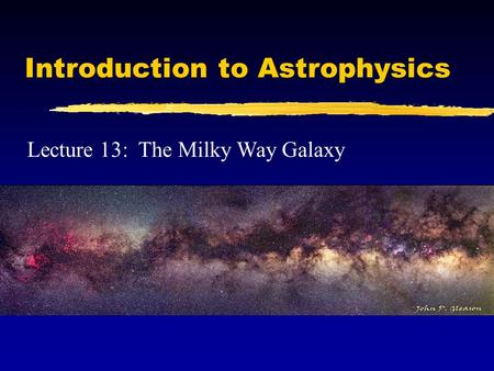 Introduction to Astrophysics Lecture 13: The Milky Way Galaxy.