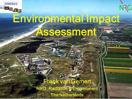 Environmental Impact Assessment Frank van Gemert NRG, Radiation & Environment The Netherlands.