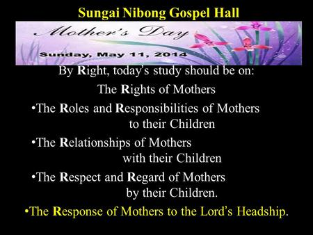 Sungai Nibong Gospel Hall By Right, today's study should be on: The Rights of Mothers The Roles and Responsibilities of Mothers to their Children The Relationships.