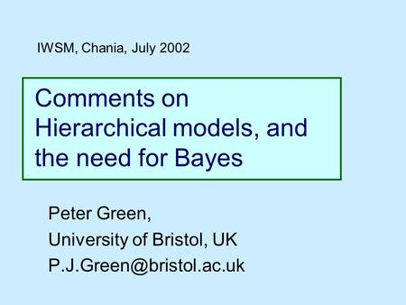 Comments on Hierarchical models, and the need for Bayes Peter Green, University of Bristol, UK IWSM, Chania, July 2002.