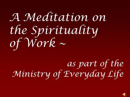 A Meditation on the Spirituality of Work ~ as part of the Ministry of Everyday Life.