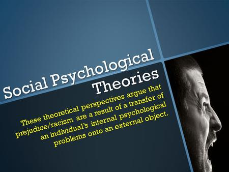 Social Psychological Theories These theoretical perspectives argue that prejudice/racism are a result of a transfer of an individual's internal psychological.