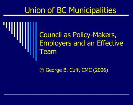 Union of BC Municipalities Council as Policy-Makers, Employers and an Effective Team © George B. Cuff, CMC (2006)