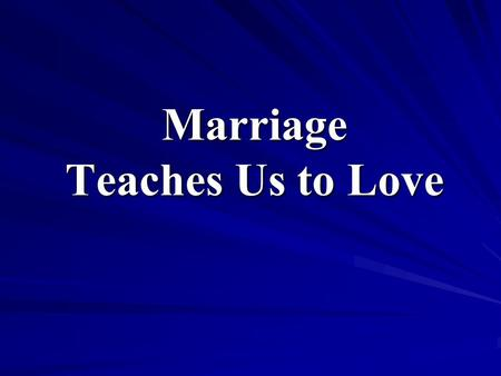 Marriage Teaches Us to Love. Your Love for God is reflected by the Love You Have for Your Spouse.