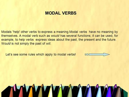 MODAL VERBS Modals 'help' other verbs to express a meaning.Modal verbs have no meaning by themselves. A modal verb such as would has several functions;
