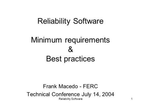 Reliability Software1 Reliability Software Minimum requirements & Best practices Frank Macedo - FERC Technical Conference July 14, 2004.