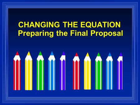 CHANGING THE EQUATION Preparing the Final Proposal.