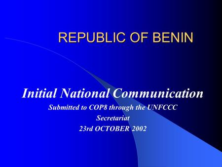 REPUBLIC OF BENIN Initial National Communication Submitted to COP8 through the UNFCCC Secretariat 23rd OCTOBER 2002.