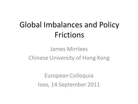 Global Imbalances and Policy Frictions James Mirrlees Chinese University of Hong Kong European Colloquia Iseo, 14 September 2011.