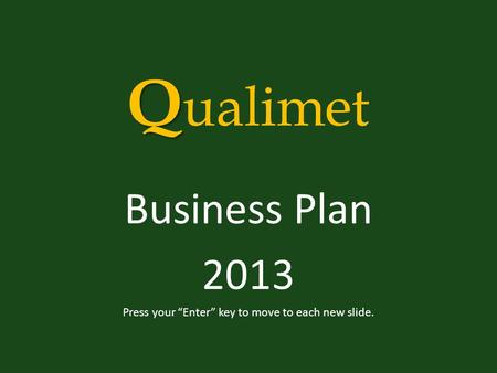 "Q Q ualimet Business Plan 2013 Press your ""Enter"" key to move to each new slide."