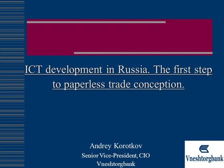 ICT development in Russia. The first step to paperless trade conception. Andrey Korotkov Senior Vice-President, CIO Vneshtorgbank.