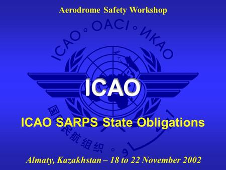 ICAO Aerodrome Safety Workshop Almaty, Kazakhstan – 18 to 22 November 2002 ICAO SARPS State Obligations.