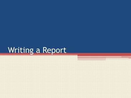 Writing a Report. Writing a Report – some tips ANSWER THE QUESTION PLAN your report. Make sure you have at least 5 sections You first paragraph will be.