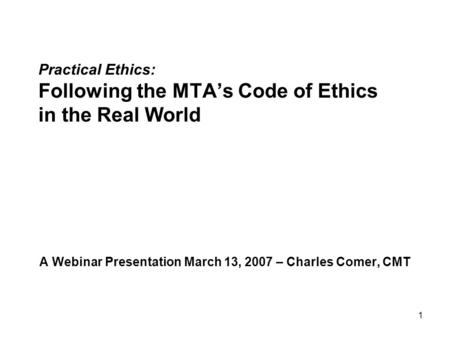 1 Practical Ethics: Following the MTA's Code of Ethics in the Real World A Webinar Presentation March 13, 2007 – Charles Comer, CMT.