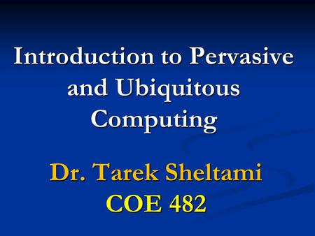 Introduction to Pervasive and Ubiquitous Computing Dr. Tarek Sheltami COE 482.