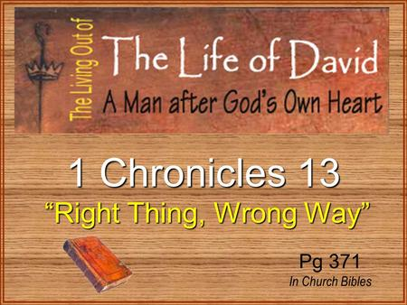 "1 Chronicles 13 ""Right Thing, Wrong Way"" ""Right Thing, Wrong Way"" Pg 371 In Church Bibles."