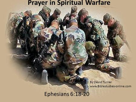 Prayer in Spiritual Warfare Ephesians 6:18-20 By David Turner www.Biblestudies-online.com.