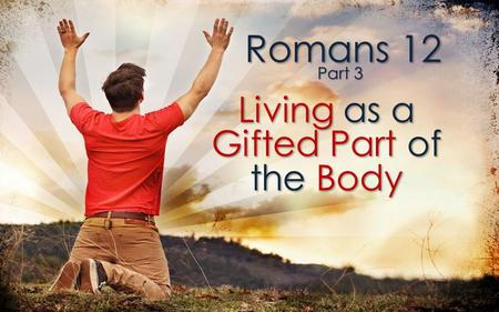 Romans 12 Living as a Gifted Part of the Body Part 3.