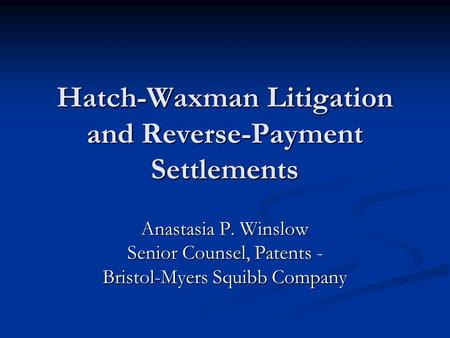 Hatch-Waxman Litigation and Reverse-Payment Settlements Anastasia P. Winslow Senior Counsel, Patents - Bristol-Myers Squibb Company.