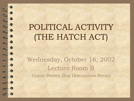 POLITICAL ACTIVITY (THE HATCH ACT) Wednesday, October 16, 2002 Lecture Room B Union Brown Bag Discussion Series.