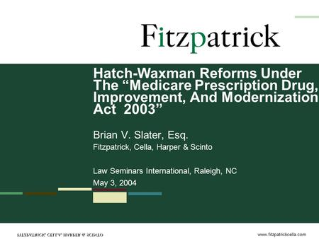"Www.fitzpatrickcella.com Hatch-Waxman Reforms Under The ""Medicare Prescription Drug, Improvement, And Modernization Act 2003"" Brian V. Slater, Esq. Fitzpatrick,"